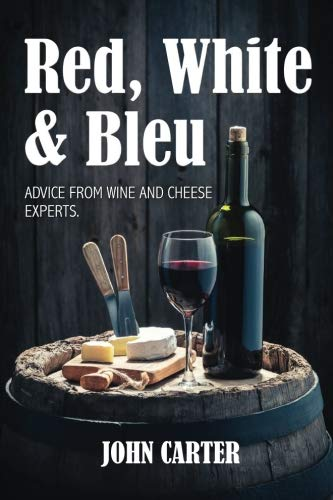 Red, White and Bleu: Advice from Wine and Cheese Experts by John Carter