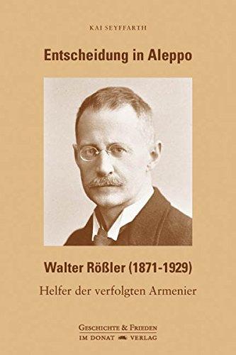 Entscheidung in Aleppo - Walter Rößler (1871-1929): Helfer der verfolgten Armenier