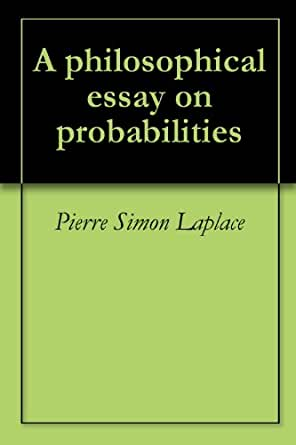 a philosophical essay on probabilities laplace A philosophical essay on probabilities is a book written by french mathematician pierre-simon, marquis de laplace while less well known than some of his contemporaries, laplace is still considered one of the great mathematicians of all time, and is occasionally referred to as the french isaac .