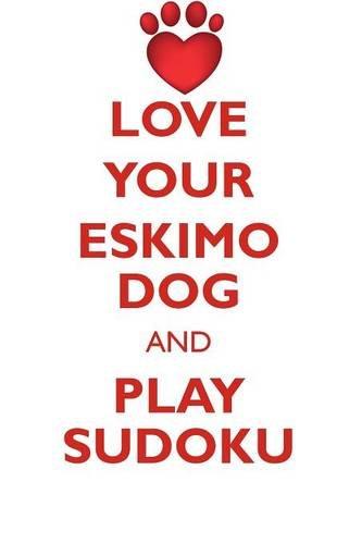 Download LOVE YOUR ESKIMO DOG AND PLAY SUDOKU AMERICAN ESKIMO DOG SUDOKU LEVEL 1 of 15 pdf epub