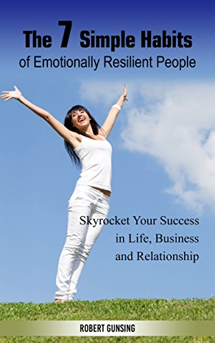 The 7 Simple Habits of Emotionally Resilient People: Skyrocket Your Success in Life, Business and Relationship