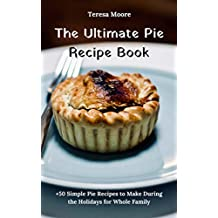The Ultimate Pie Recipe Book:  +50 Simple Pie Recipes to Make During the Holidays for Whole Family (Delicious Recipes Book 5)