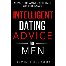 Intelligent Dating Advice for Men: Attract the Women You Want Without Games