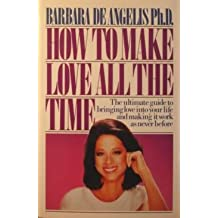 How to Make Love All the Time: Secrets for Making Love Work