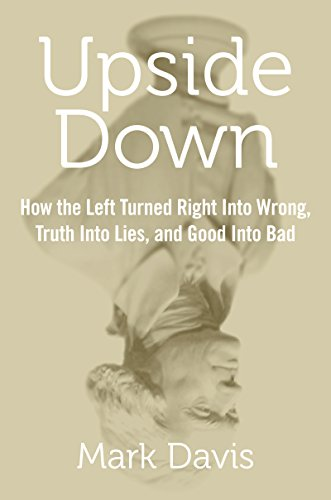 Upside Down: How the Left Turned Right into Wrong, Truth into Lies, and Good into Bad