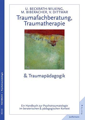 Traumafachberatung, Traumatherapie & Traumapädagogik: Ein Handbuch zur Psychotraumatologie im beraterischen & pädagogischen Kontext