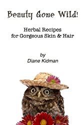Beauty Gone Wild!: Herbal Recipes for Gorgeous Skin & Hair (Volume 2)
