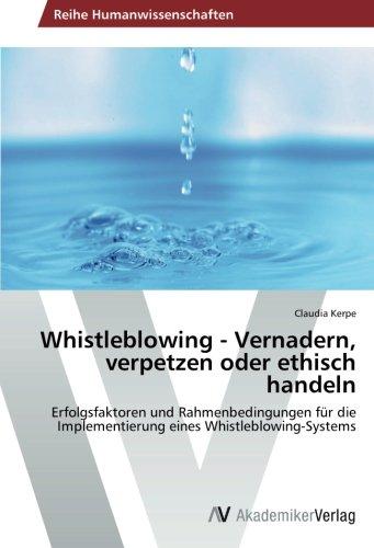 Whistleblowing - Vernadern, verpetzen oder ethisch handeln: Erfolgsfaktoren und Rahmenbedingungen für die Implementierung eines Whistleblowing-Systems