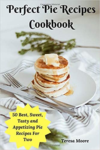 Perfect Pie Recipes Cookbook: 50 Best, Sweet, Tasty and Appetizing Pie Recipes For Two Delicious Recipes: Amazon.es: Teresa Moore: Libros en idiomas ...