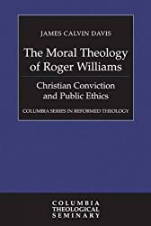 The Moral Theology of Roger Williams: Christian Conviction and Public Ethics (Columbia Series in Reformed Theology)