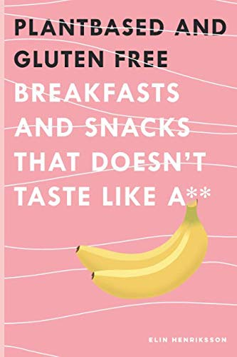 PLANT BASED AND GLUTEN FREE BREAKFASTS AND SNACKS: THAT DOESN'T TASTE LIKE A** (Healthy that tastes good) by Elin Paulina Henriksson