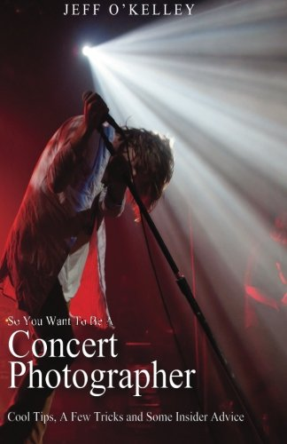 Read Online So You Want To Be A Concert Photographer: Cool Tips, A Few Tricks and Some Insider Advice ebook