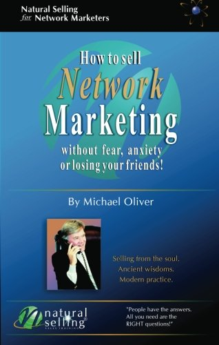 How to Sell Network Marketing Without Fear, Anxiety or Losing Your Friends! (Selling from the Soul. Ancient Wisdoms. Modern Practice)