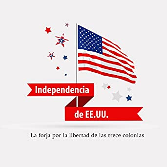 Amazon.com: La Independencia Norteamericana [American Independence]: La forja por la libertad de las trece colonias [Forging the Freedom of the Thirteen ...