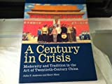 A Century in Crisis : Modernity and Tradition in the Art of Twentieth-Century China, Andrews, Julia F. and Shen, Kuiyi, 0892072113