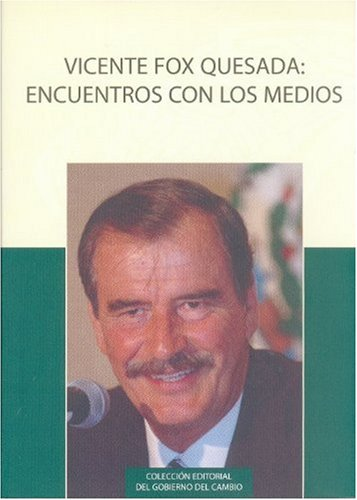 Vicente Fox Quesada: encuentro con los medios. Entrevistas sobre los programas y resultados del gobierno del cambio 2001-2006 (Coleccion Editorial del Gobierno del Cambio) (Spanish Edition)