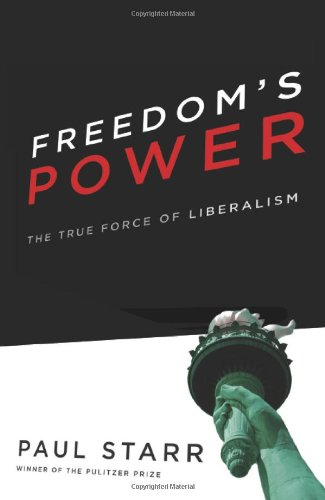 Freedom's Power: The True Force of Liberalism (Paul Starr The Social Transformation Of American Medicine)