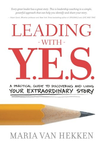 Maria Van - Leading with Y.E.S.: A Practical Guide to Discovering and Living Your Extraordinary Story