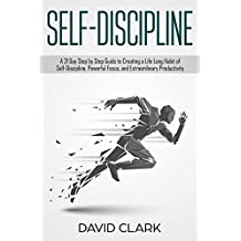 Self-Discipline: A 21 Day Step by Step Guide to Creating a Life Long Habit of Self-Discipline, Powerful Focus, and Extraordinary Productivity