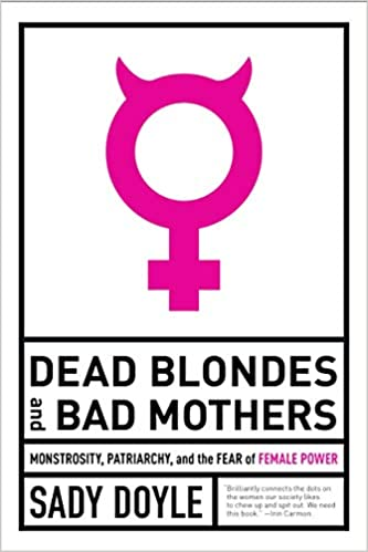 cover image Dead Blondes and Bad Mothers: Monstrosity, Patriarchy, and the Fear of Female Power