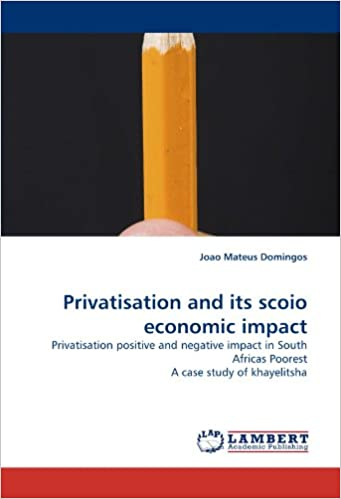 Book Privatisation and its scoio economic impact: Privatisation positive and negative impact in South Africas Poorest A case study of khayelitsha