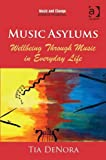 Music Asylums: Wellbeing Through Music in Everyday Life (Music and Change: Ecological Perspectives), Tia Denora, 1409437590