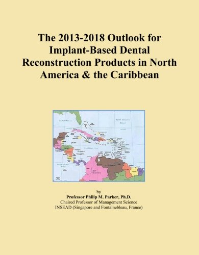 The 2013-2018 Outlook for Implant-Based Dental Reconstruction Products in North America & the Caribbean