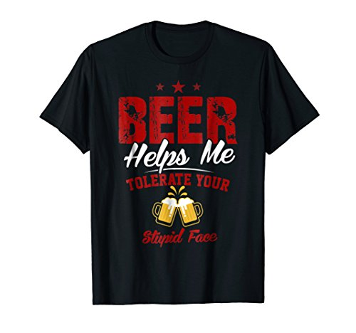 Beer Helps Me Tolerate Your Stupid Face Drinking Party Shirt