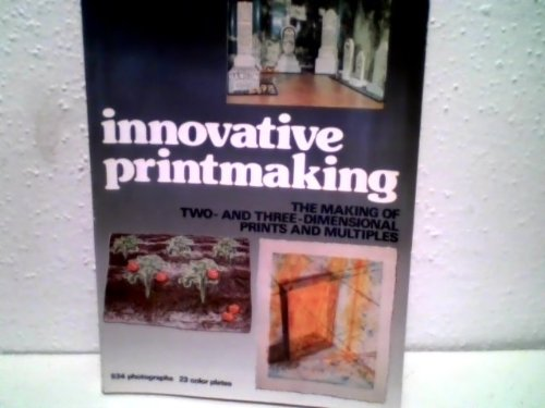 Innovative Printmaking: The Making Of Two- And Three-Dimensional Prints And Multiples