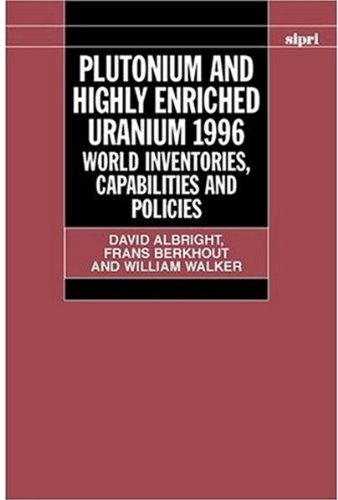 Plutonium and Highly Enriched Uranium 1996: World Inventories, Capabilities, and Policies (SIPRI Monograph Series)