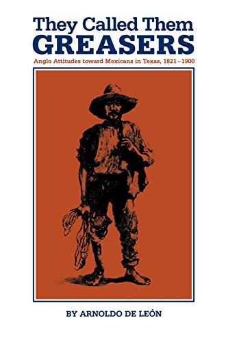 They Called Them Greasers: Anglo Attitudes Toward Mexicans In Texas, 1821–1900