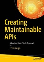 Creating Maintainable APIs: A Practical, Case-Study Approach Front Cover