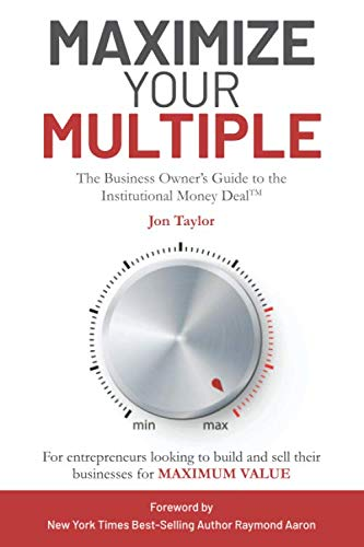Maximize Your Multiple: The Business Owner's Guide to the Institutional Money Deal — For entrepreneurs looking to build and sell their businesses for maximum value