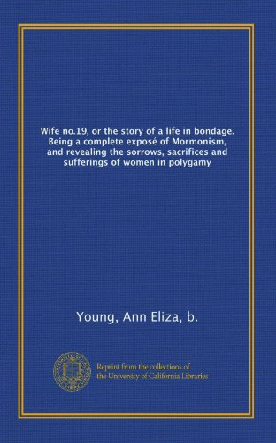 Wife no.19, or the story of a life in bondage. Being a complete exposé of Mormonism, and revealing the sorrows, sacrifices and sufferings of women in polygamy