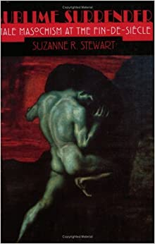 Sublime Surrender: Male Masochism at the Fin-de-si?cle (Cornell Studies in the History of Psychiatry) by Suzanne Stewart-Steinberg (1998-06-11)