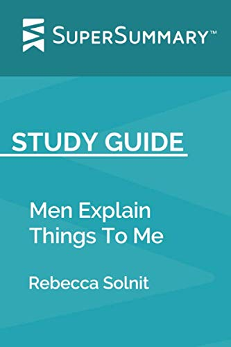 Study Guide: Men Explain Things To Me by Rebecca Solnit (SuperSummary) (Rebecca Solnit Men Explain Things To Me)