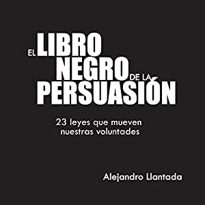 El Libro Negro de la Persuasión [The Black Book of Persuasion]: 23 leyes que mueven nuestras voluntades [23 Laws That Move Our Wills] Audiobook by Alejandro Llantada Toscano Narrated by Eduardo Wasveiler