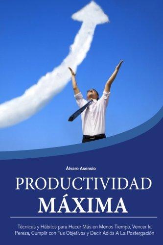 Productividad Maxima: Técnicas y Hábitos para Hacer Más en Menos Tiempo, Vencer la Pereza, Cumplir con Tus Objetivos y Decir Adiós A La Postergación (Spanish Edition)