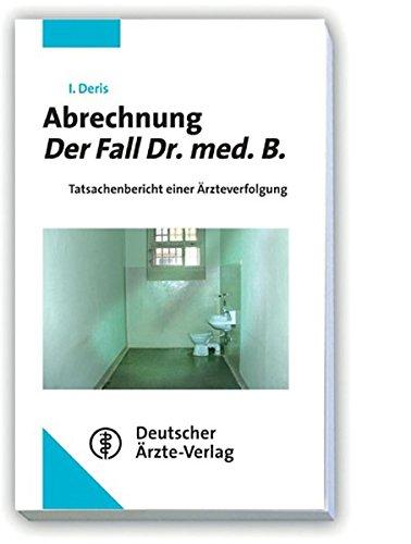 Abrechnung - Der Fall Dr. med. B.: Tatsachenbericht einer Ärzteverfolgung
