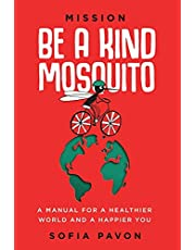 Mission: Be a kind mosquito: A manual for a healthier world and a happier you
