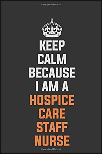 Keep Calm Because I Am A Hospice Care staff nurse ...