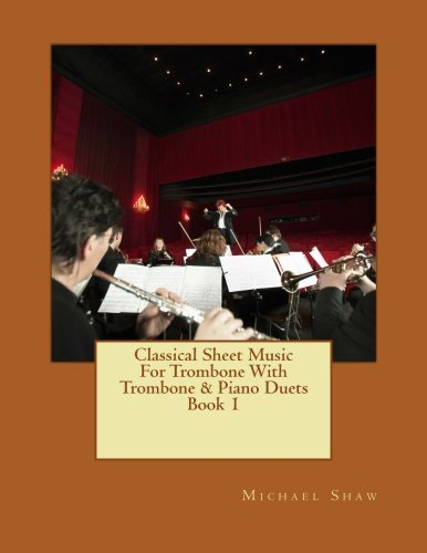 Classical Sheet Music For Trombone With Trombone & Piano Duets Book 1: Ten Easy Classical Sheet Music Pieces For Solo Trombone & Trombone/Piano Duets (Volume 1)