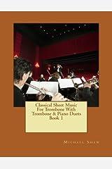Classical Sheet Music For Trombone With Trombone & Piano Duets Book 1: Ten Easy Classical Sheet Music Pieces For Solo Trombone & Trombone/Piano Duets (Volume 1)