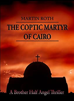 The Coptic Martyr of Cairo (A Brother Half Angel Thriller Book 5) by [Roth, Martin]