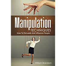 Manipulation Techniques: How To Persuade And Influence People (manipulation and control, manipulate people)