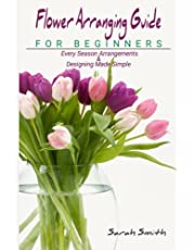 Flower Arranging Guide For Beginners: Every Season Arrangements And Designing Made Simple