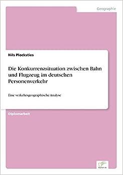 Die Konkurrenzsituation zwischen Bahn und Flugzeug im deutschen Personenverkehr: Eine verkehrsgeographische Analyse (German Edition) by Nils Plocksties (2004-01-01)