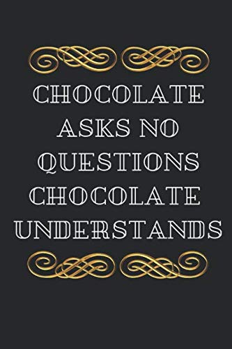 Chocolate Asks No Questions Chocolate Understands: Funny Novelty notebook for The Chocolate Connoisseur. by Owthorne Notebooks
