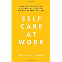 Self Care at Work: How to Reduce Stress, Boost Productivity, and Do More of What Matters