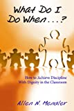 What Do I Do When...? How to Achieve Discipline With Dignity in the Classroom